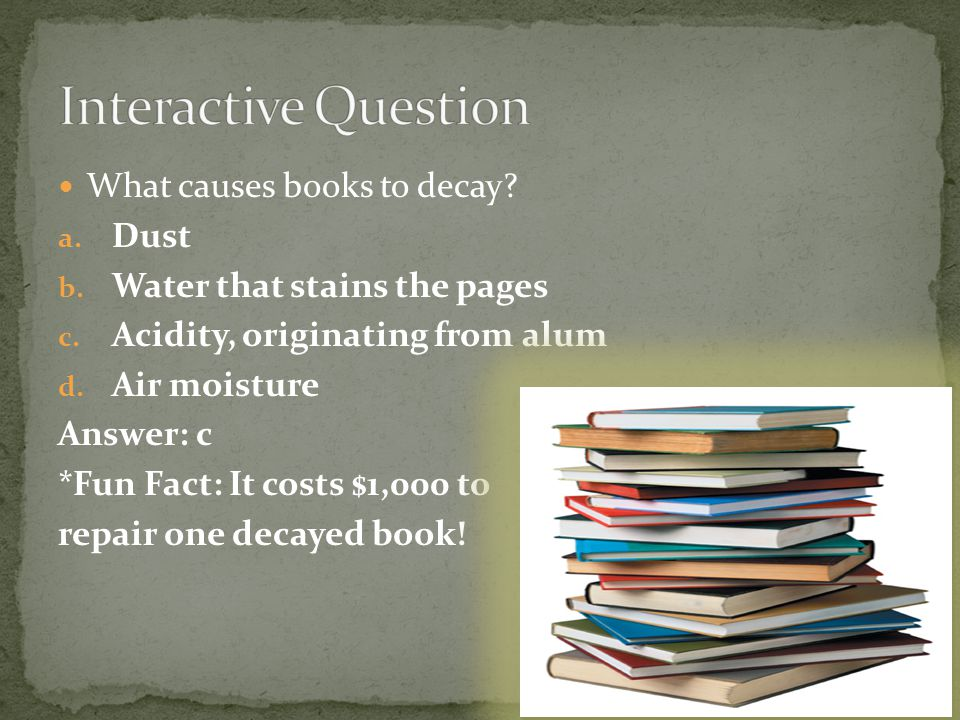 What causes books to decay? a. Dust b. Water that stains the pages c. Acidity, originating from alum d. Air moisture Answer: c *Fun Fact: It costs $1,