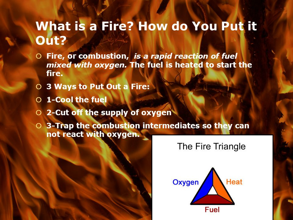 What is a Fire? How do You Put it Out? Fire, or combustion, is a rapid reaction of fuel mixed with oxygen. The fuel is heated to start the fire. 3 Way