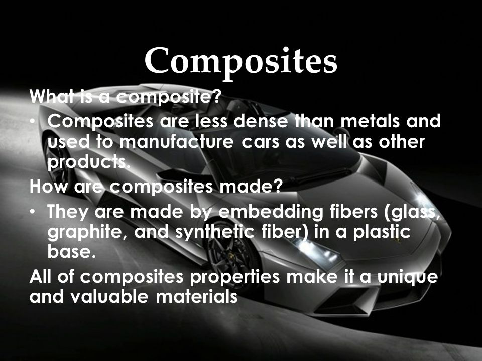 Composites What is a composite? Composites are less dense than metals and used to manufacture cars as well as other products. How are composites made?