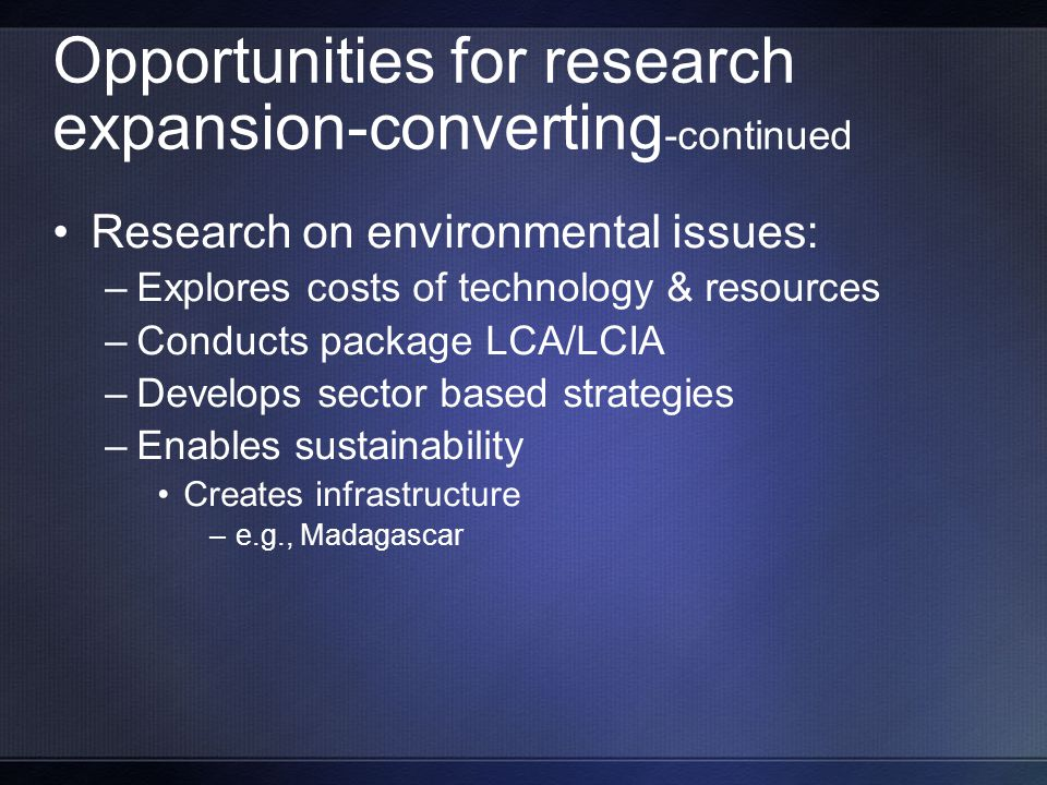Opportunities for research expansion-converting -continued Research on environmental issues: –Explores costs of technology & resources –Conducts package LCA/LCIA –Develops sector based strategies –Enables sustainability Creates infrastructure –e.g., Madagascar