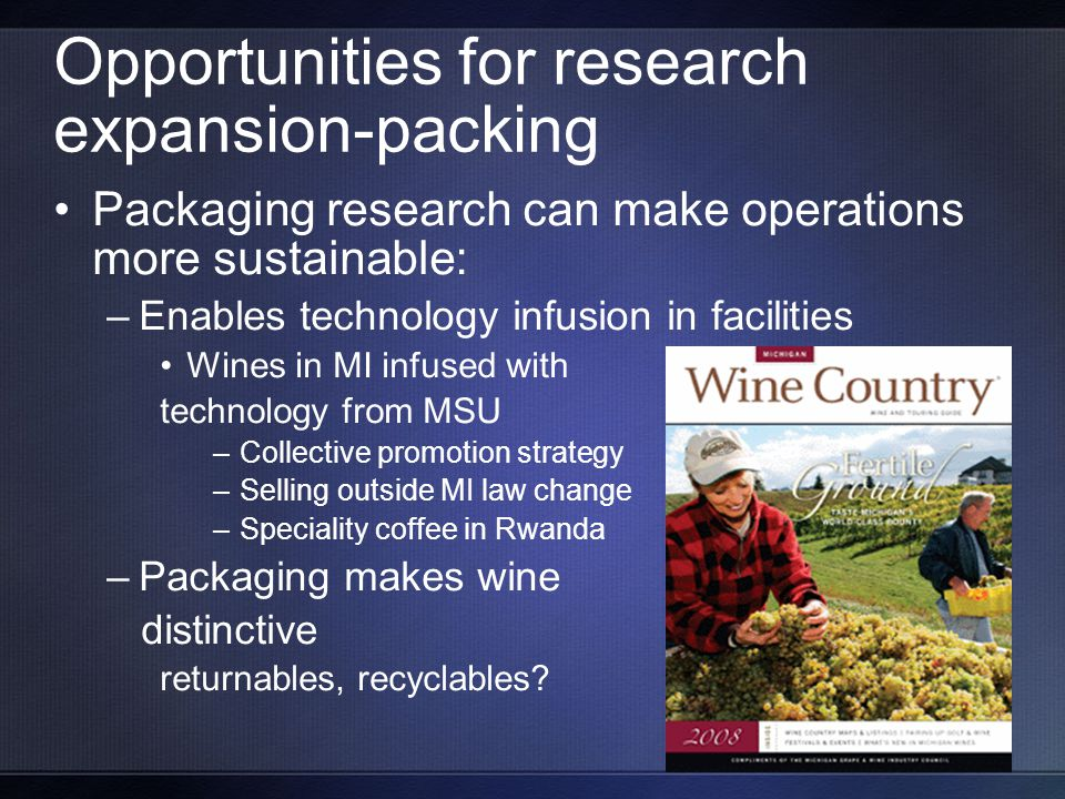 Opportunities for research expansion-packing Packaging research can make operations more sustainable: –Enables technology infusion in facilities Wines in MI infused with technology from MSU –Collective promotion strategy –Selling outside MI law change –Speciality coffee in Rwanda –Packaging makes wine distinctive returnables, recyclables