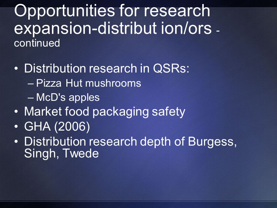 Opportunities for research expansion-distribut ion/ors - continued Distribution research in QSRs: –Pizza Hut mushrooms –McD s apples Market food packaging safety GHA (2006) Distribution research depth of Burgess, Singh, Twede