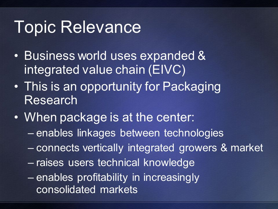 Topic Relevance Business world uses expanded & integrated value chain (EIVC) This is an opportunity for Packaging Research When package is at the center: –enables linkages between technologies –connects vertically integrated growers & market –raises users technical knowledge –enables profitability in increasingly consolidated markets
