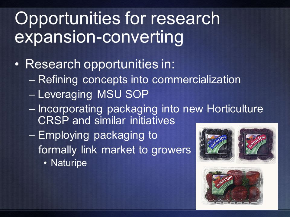Opportunities for research expansion-converting Research opportunities in: –Refining concepts into commercialization –Leveraging MSU SOP –Incorporating packaging into new Horticulture CRSP and similar initiatives –Employing packaging to formally link market to growers Naturipe