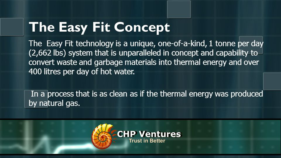 The Easy Fit Concept The Easy Fit technology is a unique, one-of-a-kind, 1 tonne per day (2,662 lbs) system that is unparalleled in concept and capability to convert waste and garbage materials into thermal energy and over 400 litres per day of hot water.