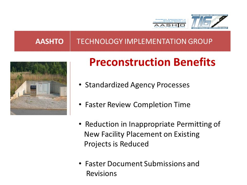 AASHTOTECHNOLOGY IMPLEMENTATION GROUP Preconstruction Benefits Standardized Agency Processes Faster Review Completion Time Reduction in Inappropriate