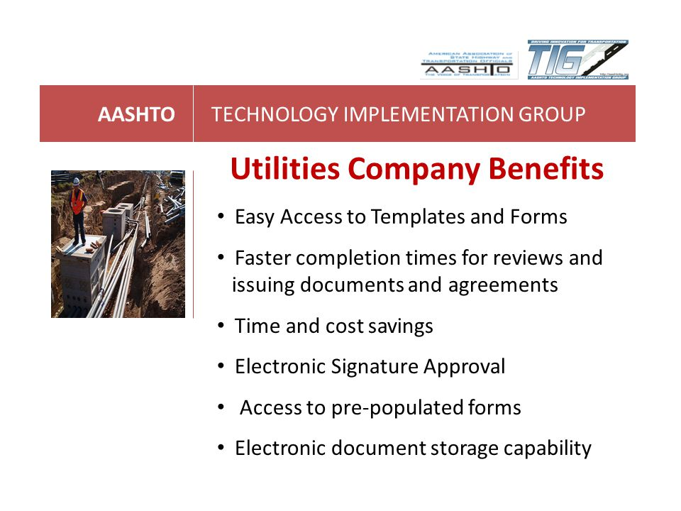 AASHTOTECHNOLOGY IMPLEMENTATION GROUP Utilities Company Benefits Easy Access to Templates and Forms Faster completion times for reviews and issuing do