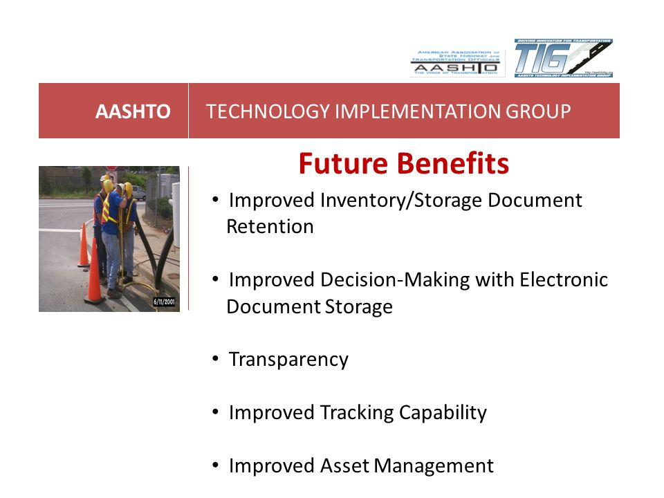 AASHTOTECHNOLOGY IMPLEMENTATION GROUP Future Benefits Improved Inventory/Storage Document Retention Improved Decision-Making with Electronic Document