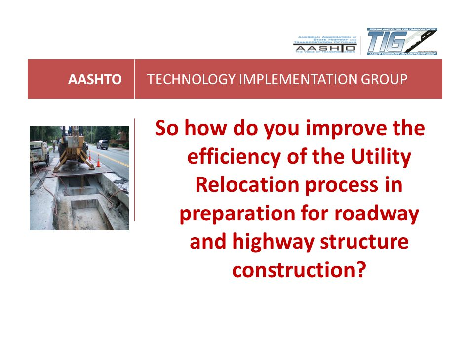 AASHTOTECHNOLOGY IMPLEMENTATION GROUP So how do you improve the efficiency of the Utility Relocation process in preparation for roadway and highway st