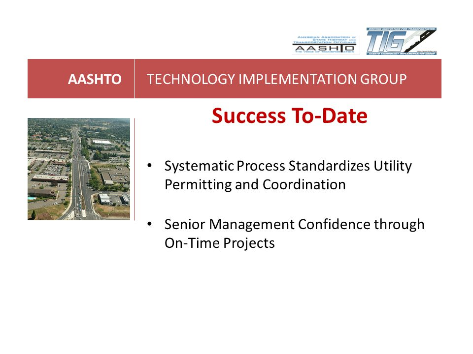 AASHTOTECHNOLOGY IMPLEMENTATION GROUP Success To-Date Systematic Process Standardizes Utility Permitting and Coordination Senior Management Confidence