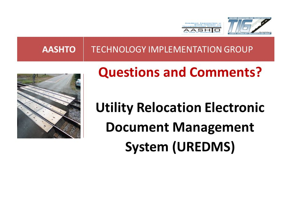 AASHTOTECHNOLOGY IMPLEMENTATION GROUP Questions and Comments? Utility Relocation Electronic Document Management System (UREDMS)