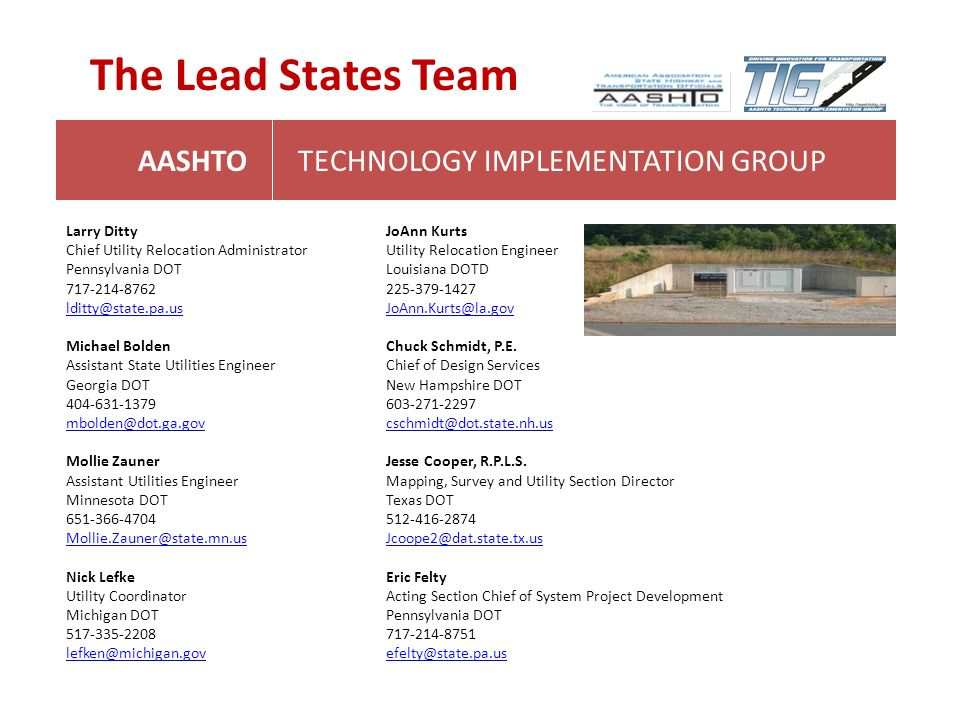 AASHTOTECHNOLOGY IMPLEMENTATION GROUP The Lead States Team Larry Ditty Chief Utility Relocation Administrator Pennsylvania DOT 717-214-8762 lditty@sta