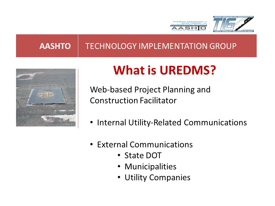 AASHTOTECHNOLOGY IMPLEMENTATION GROUP What is UREDMS? Web-based Project Planning and Construction Facilitator Internal Utility-Related Communications