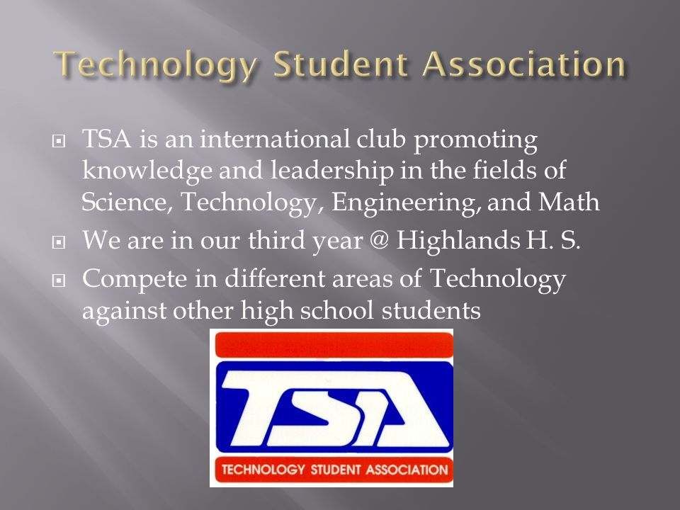 TSA is an international club promoting knowledge and leadership in the fields of Science, Technology, Engineering, and Math We are in our third year @ Highlands H.