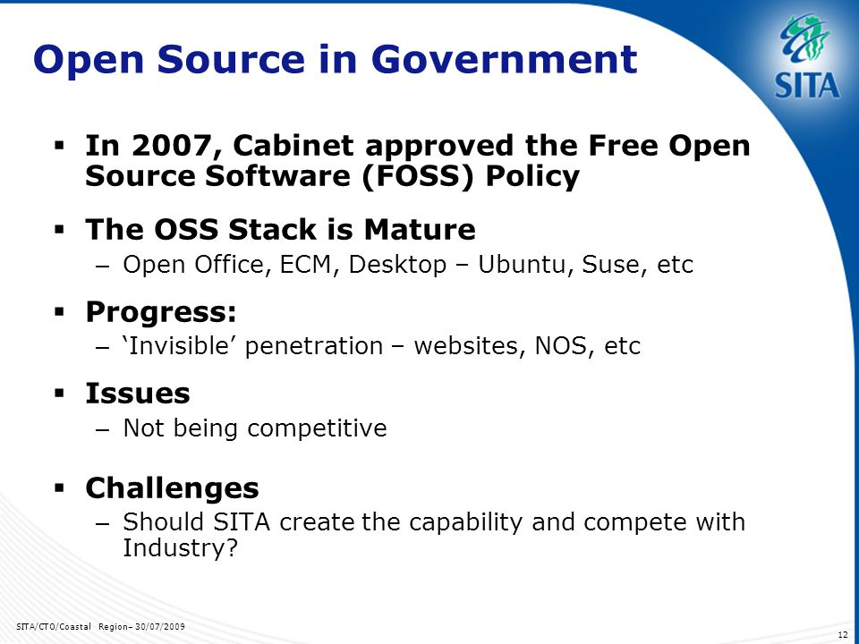 SITA/CTO/Coastal Region– 30/07/ Open Source in Government In 2007, Cabinet approved the Free Open Source Software (FOSS) Policy The OSS Stack is Mature – Open Office, ECM, Desktop – Ubuntu, Suse, etc Progress: – Invisible penetration – websites, NOS, etc Issues – Not being competitive Challenges – Should SITA create the capability and compete with Industry