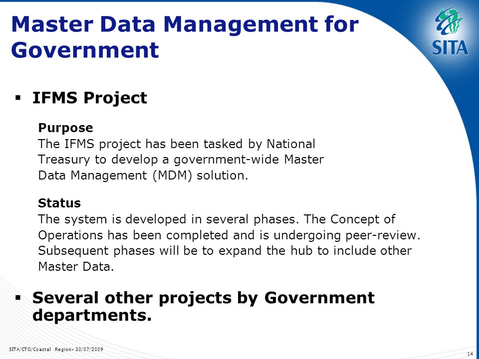 SITA/CTO/Coastal Region– 30/07/ Master Data Management for Government IFMS Project Purpose The IFMS project has been tasked by National Treasury to develop a government-wide Master Data Management (MDM) solution.