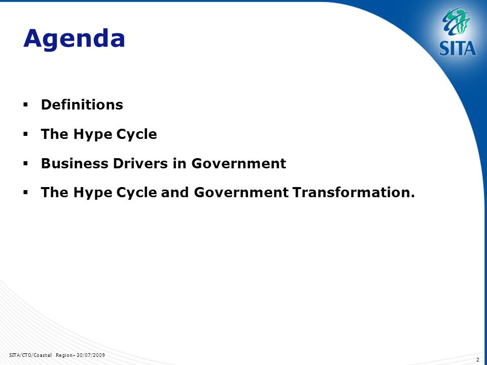 SITA/CTO/Coastal Region– 30/07/2009 2 Agenda Definitions The Hype Cycle Business Drivers in Government The Hype Cycle and Government Transformation.