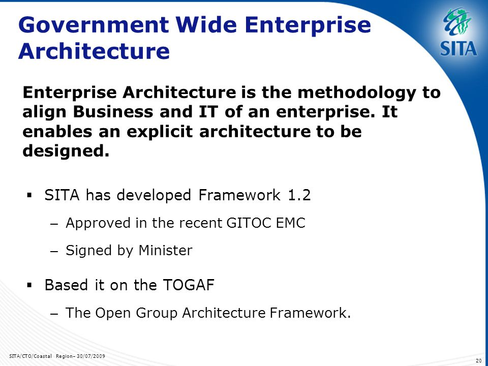 SITA/CTO/Coastal Region– 30/07/ Government Wide Enterprise Architecture SITA has developed Framework 1.2 – Approved in the recent GITOC EMC – Signed by Minister Based it on the TOGAF – The Open Group Architecture Framework.