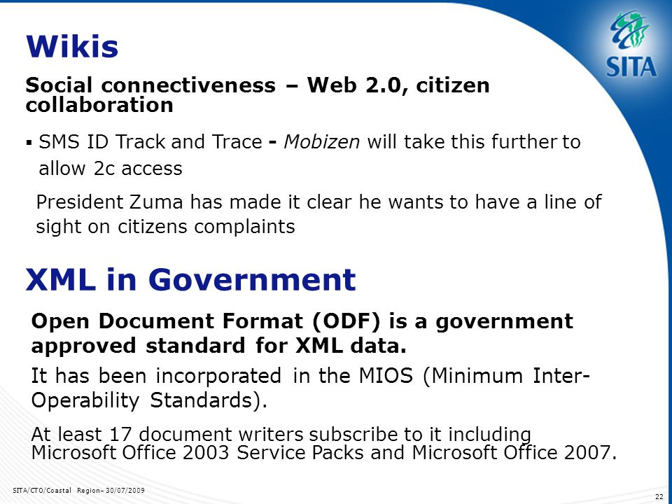 SITA/CTO/Coastal Region– 30/07/ Wikis President Zuma has made it clear he wants to have a line of sight on citizens complaints Social connectiveness – Web 2.0, citizen collaboration SMS ID Track and Trace - Mobizen will take this further to allow 2c access XML in Government Open Document Format (ODF) is a government approved standard for XML data.