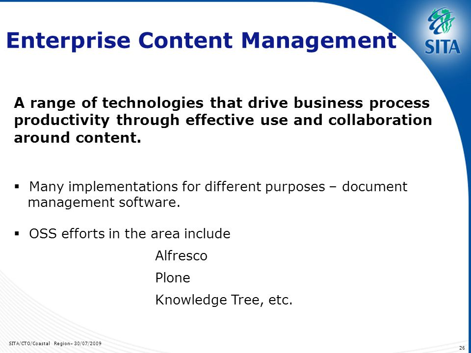 SITA/CTO/Coastal Region– 30/07/2009 26 Enterprise Content Management A range of technologies that drive business process productivity through effectiv