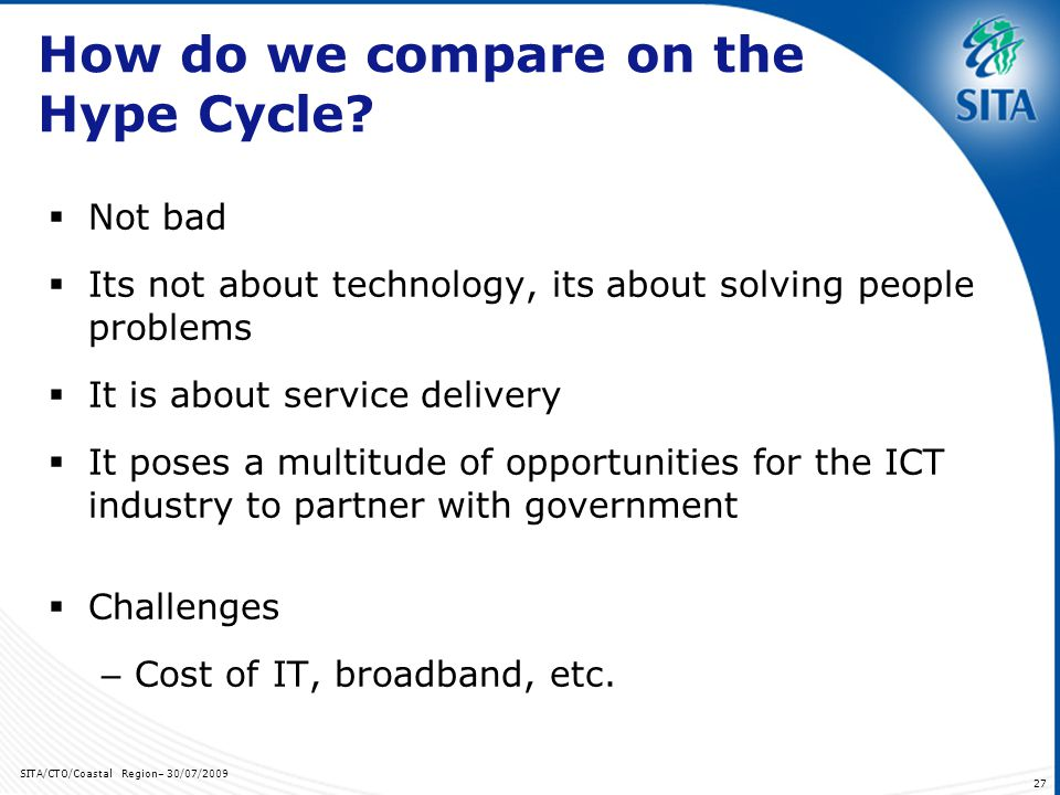 SITA/CTO/Coastal Region– 30/07/2009 27 How do we compare on the Hype Cycle? Not bad Its not about technology, its about solving people problems It is