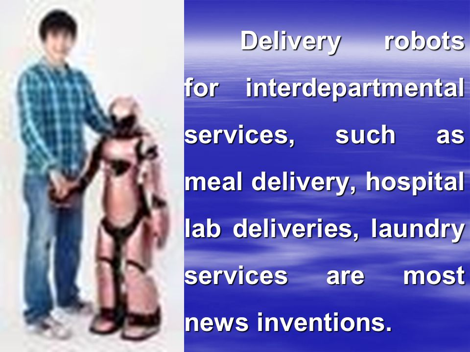 Delivery robots for interdepartmental services, such as meal delivery, hospital lab deliveries, laundry services are most news inventions.