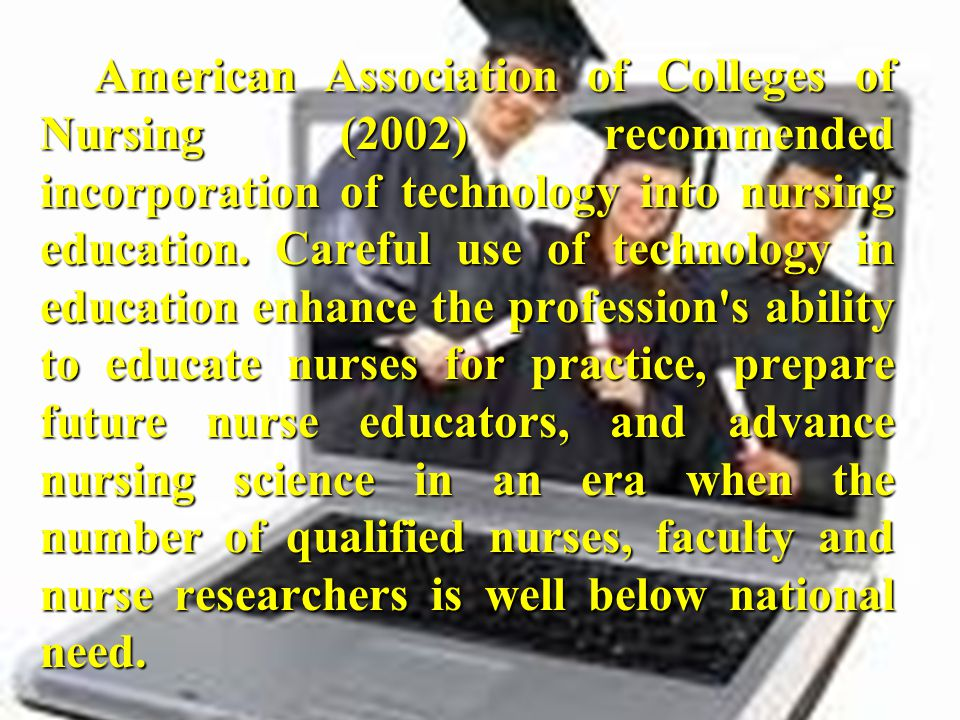 American Association of Colleges of Nursing (2002) recommended incorporation of technology into nursing education. Careful use of technology in educat