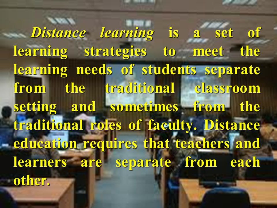 Distance learning is a set of learning strategies to meet the learning needs of students separate from the traditional classroom setting and sometimes
