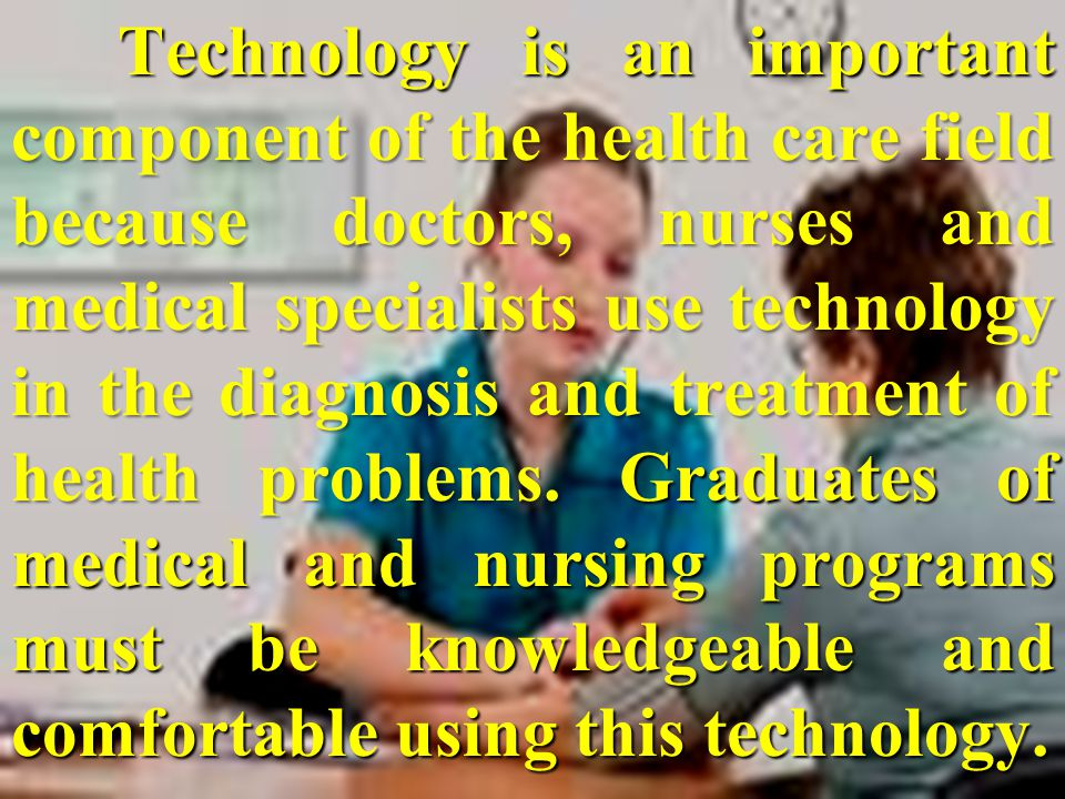 Technology is an important component of the health care field because doctors, nurses and medical specialists use technology in the diagnosis and trea