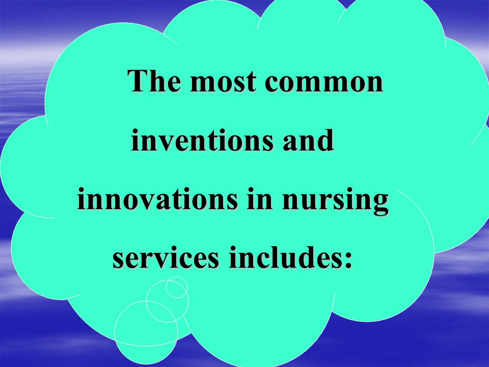 The most common inventions and innovations in nursing services includes: The most common inventions and innovations in nursing services includes: