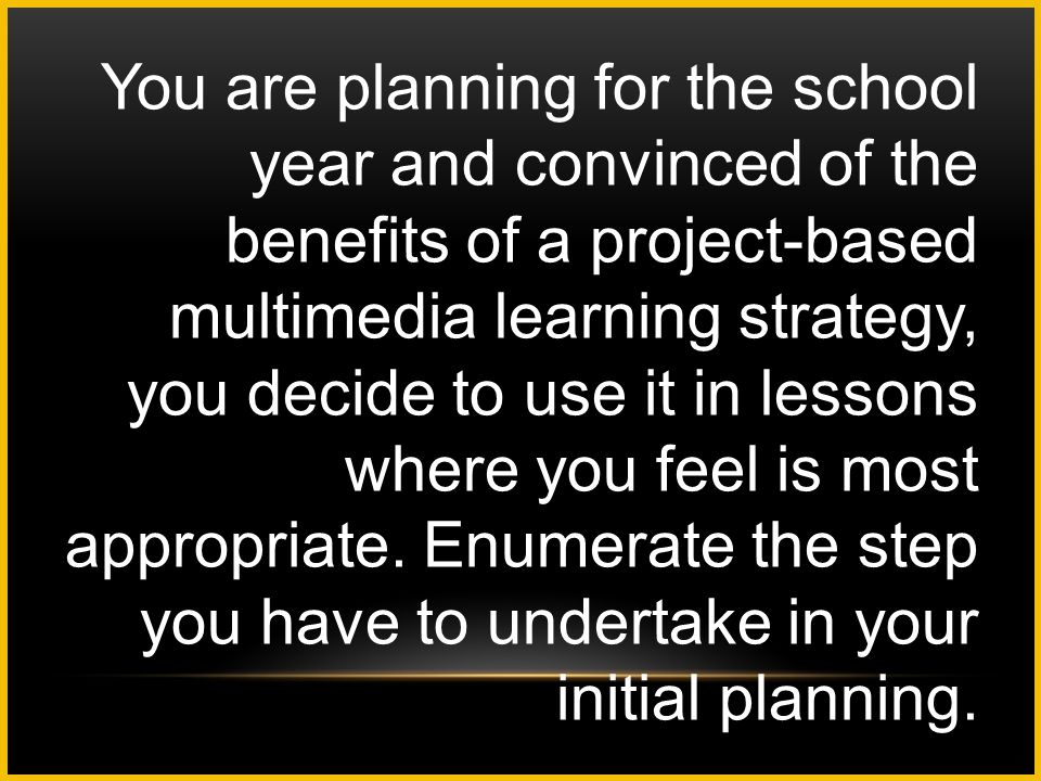 You are planning for the school year and convinced of the benefits of a project-based multimedia learning strategy, you decide to use it in lessons wh