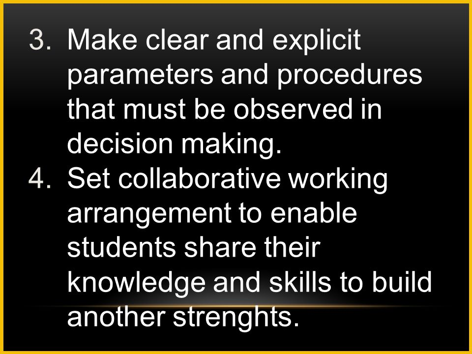 3.Make clear and explicit parameters and procedures that must be observed in decision making. 4.Set collaborative working arrangement to enable studen