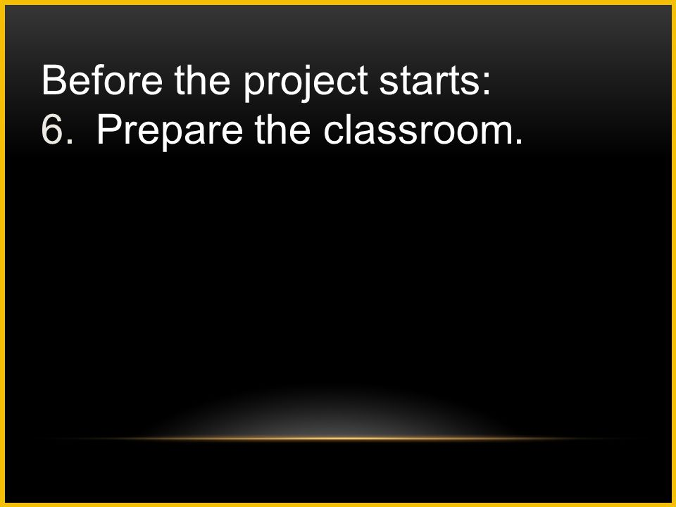 Before the project starts: 6.Prepare the classroom.