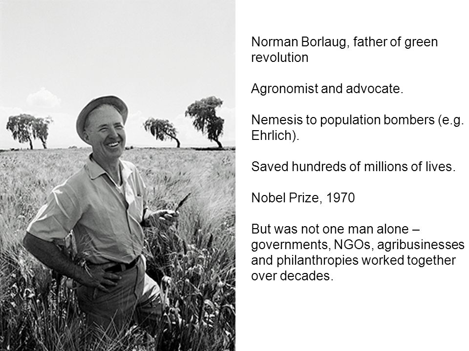 Norman Borlaug, father of green revolution Agronomist and advocate.