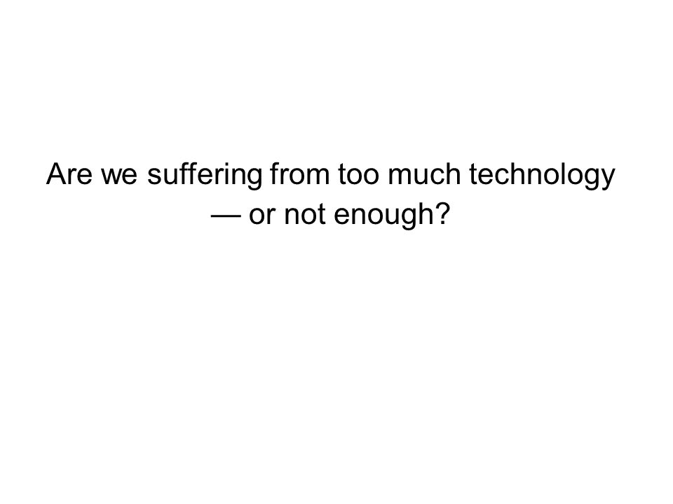 Are we suffering from too much technology or not enough