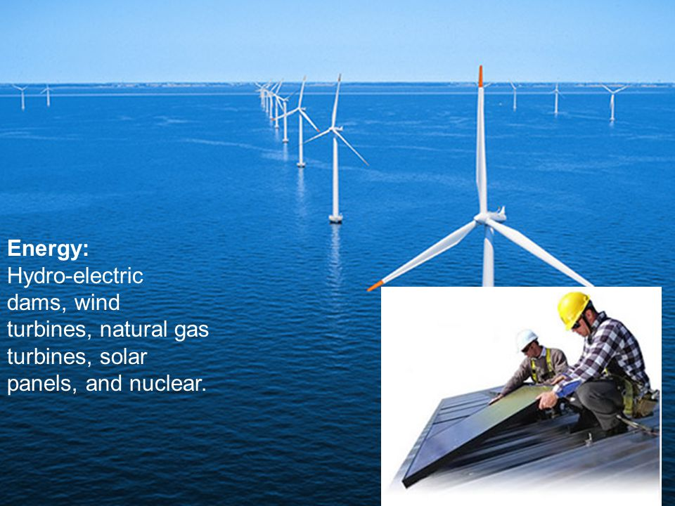 Energy: Hydro-electric dams, wind turbines, natural gas turbines, solar panels, and nuclear.