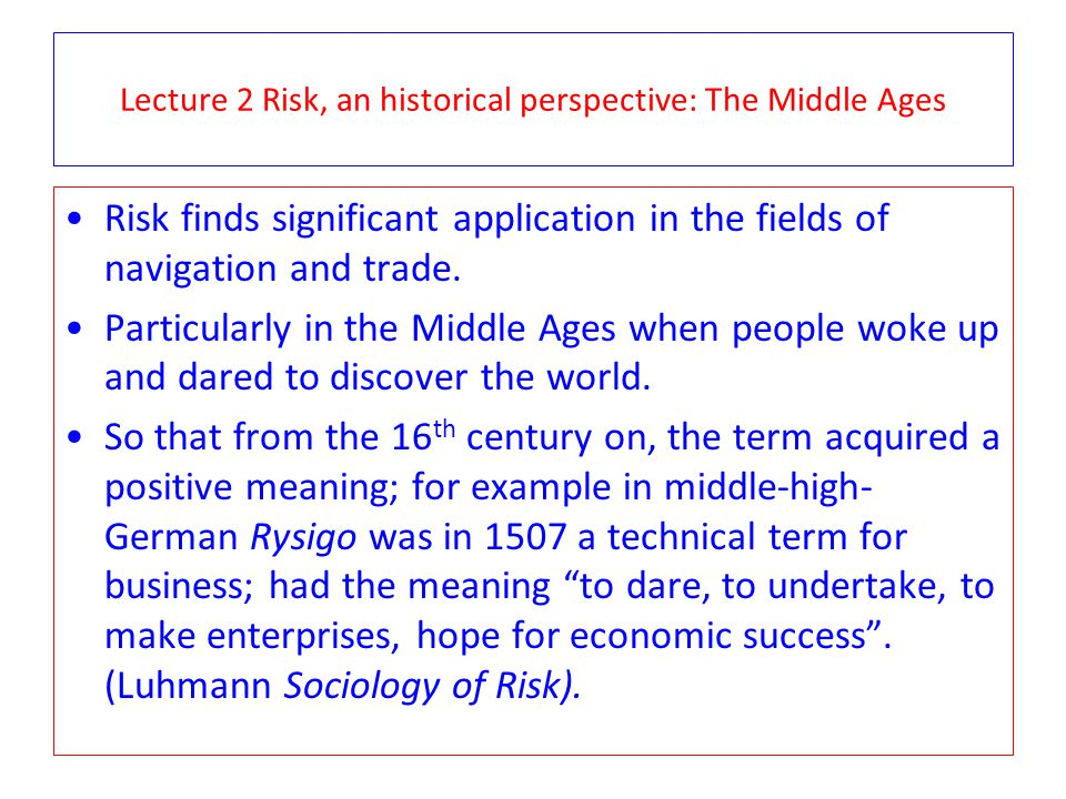 Lecture 2 Risk, an historical perspective: The Middle Ages In the Middle-Ages, maritime insurance was an early instance of planned risk control.
