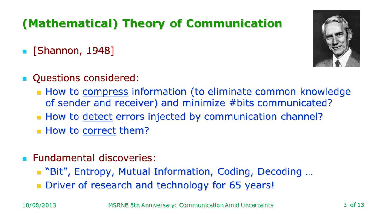 of 13 (Mathematical) Theory of Communication [Shannon, 1948] [Shannon, 1948] Questions considered: Questions considered: How to compress information (