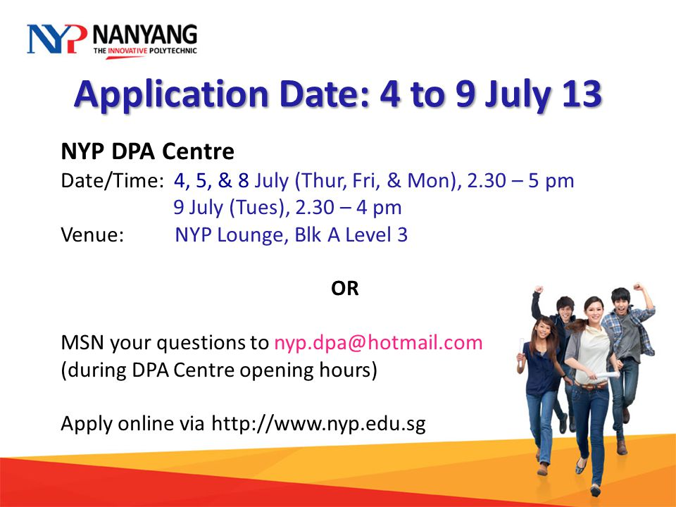 Application Date: 4 to 9 July 13 NYP DPA Centre Date/Time: 4, 5, & 8 July (Thur, Fri, & Mon), 2.30 – 5 pm 9 July (Tues), 2.30 – 4 pm Venue: NYP Lounge, Blk A Level 3 OR MSN your questions to nyp.dpa@hotmail.com (during DPA Centre opening hours) Apply online via http://www.nyp.edu.sg