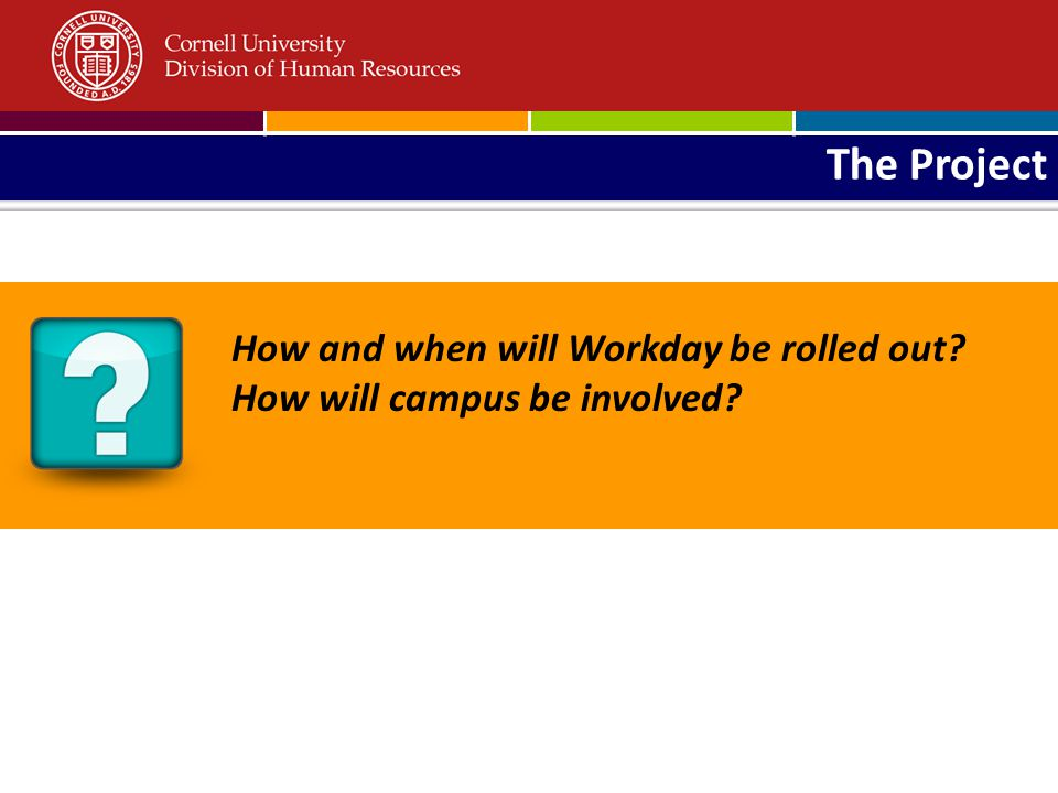 The Project How and when will Workday be rolled out? How will campus be involved?