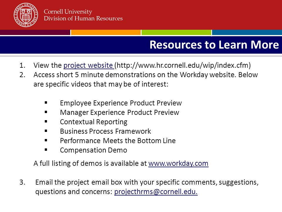 Resources to Learn More 1.View the project website (http://www.hr.cornell.edu/wip/index.cfm)project website 2.Access short 5 minute demonstrations on the Workday website.