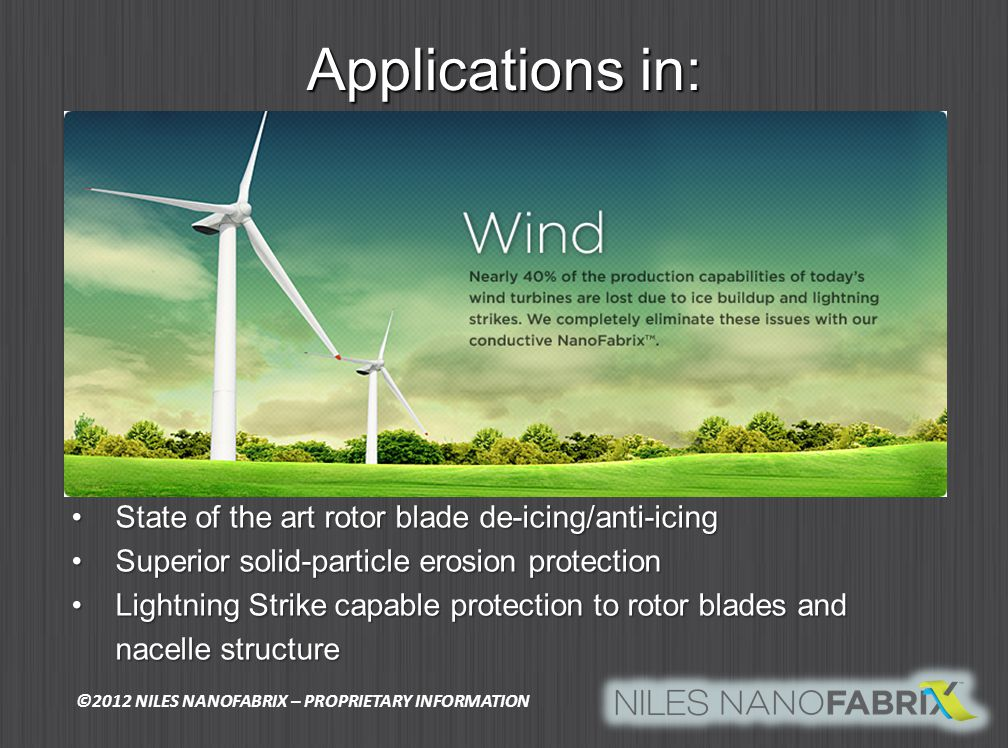 Applications in: State of the art rotor blade de-icing/anti-icingState of the art rotor blade de-icing/anti-icing Superior solid-particle erosion protectionSuperior solid-particle erosion protection Lightning Strike capable protection to rotor blades and nacelle structureLightning Strike capable protection to rotor blades and nacelle structure ©2012 NILES NANOFABRIX – PROPRIETARY INFORMATION
