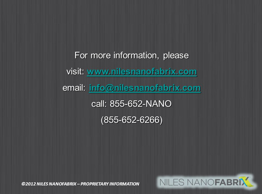 For more information, please visit: www.nilesnanofabrix.com www.nilesnanofabrix.com email: info@nilesnanofabrix.com info@nilesnanofabrix.com call: 855-652-NANO (855-652-6266) ©2012 NILES NANOFABRIX – PROPRIETARY INFORMATION