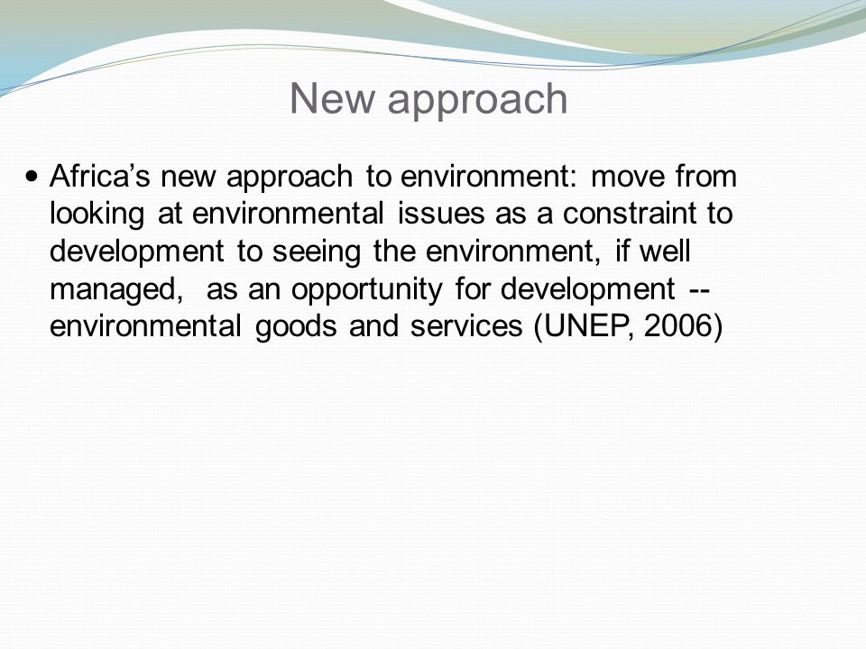 New approach Africas new approach to environment: move from looking at environmental issues as a constraint to development to seeing the environment, if well managed, as an opportunity for development -- environmental goods and services (UNEP, 2006)