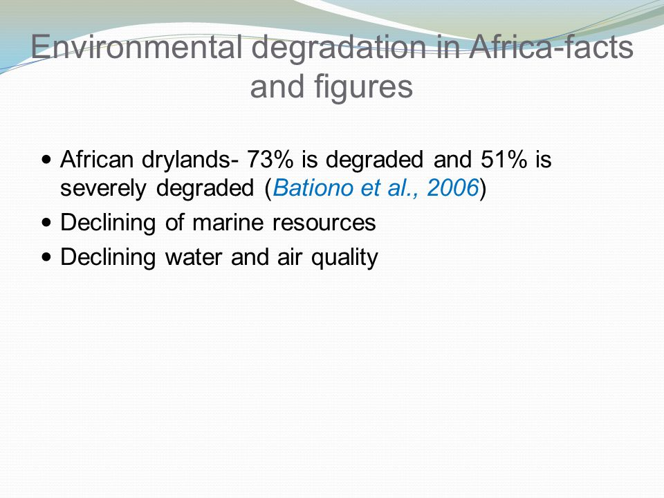 Environmental degradation in Africa-facts and figures African drylands- 73% is degraded and 51% is severely degraded (Bationo et al., 2006) Declining of marine resources Declining water and air quality
