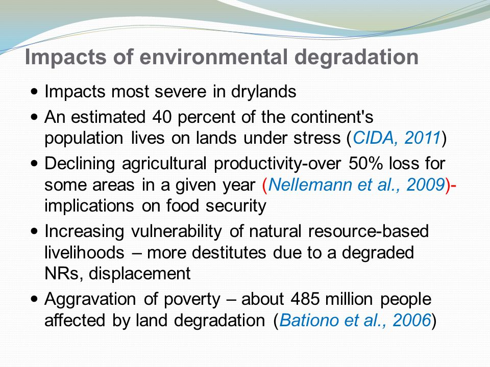 Impacts of environmental degradation Impacts most severe in drylands An estimated 40 percent of the continent s population lives on lands under stress (CIDA, 2011) Declining agricultural productivity-over 50% loss for some areas in a given year (Nellemann et al., 2009)- implications on food security Increasing vulnerability of natural resource-based livelihoods – more destitutes due to a degraded NRs, displacement Aggravation of poverty – about 485 million people affected by land degradation (Bationo et al., 2006)