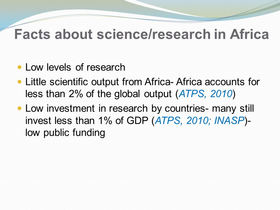Facts about science/research in Africa Low levels of research Little scientific output from Africa- Africa accounts for less than 2% of the global output (ATPS, 2010) Low investment in research by countries- many still invest less than 1% of GDP (ATPS, 2010; INASP)- low public funding