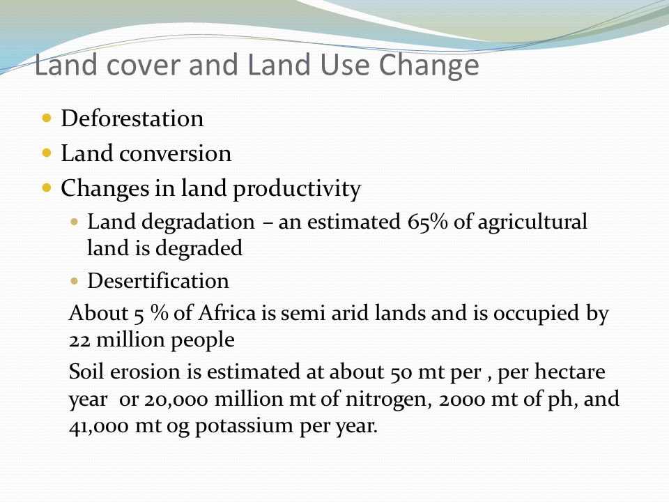 Land cover and Land Use Change Deforestation Land conversion Changes in land productivity Land degradation – an estimated 65% of agricultural land is degraded Desertification About 5 % of Africa is semi arid lands and is occupied by 22 million people Soil erosion is estimated at about 50 mt per, per hectare year or 20,000 million mt of nitrogen, 2000 mt of ph, and 41,000 mt og potassium per year.