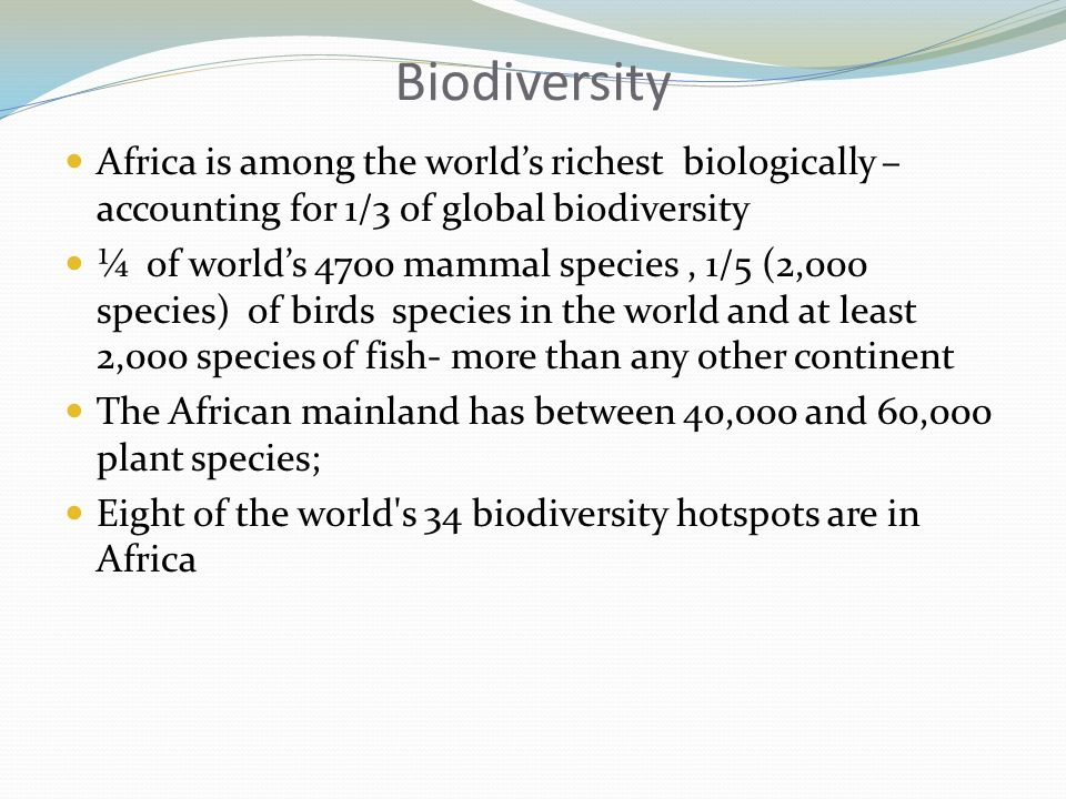 Biodiversity Africa is among the worlds richest biologically – accounting for 1/3 of global biodiversity ¼ of worlds 4700 mammal species, 1/5 (2,000 species) of birds species in the world and at least 2,000 species of fish- more than any other continent The African mainland has between 40,000 and 60,000 plant species; Eight of the world s 34 biodiversity hotspots are in Africa