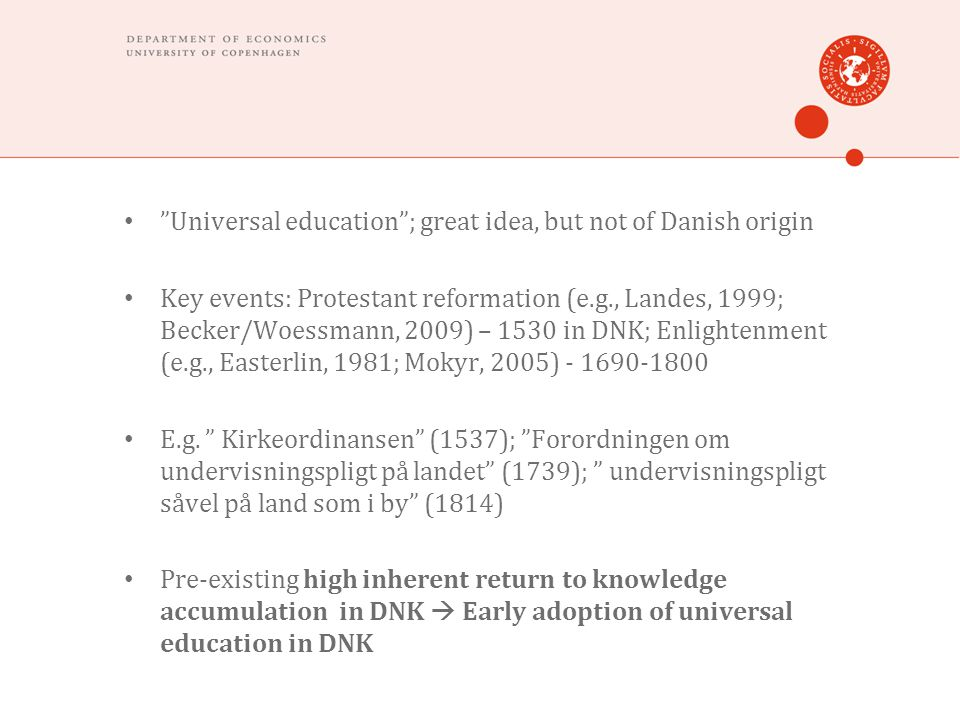 Universal education; great idea, but not of Danish origin Key events: Protestant reformation (e.g., Landes, 1999; Becker/Woessmann, 2009) – 1530 in DNK; Enlightenment (e.g., Easterlin, 1981; Mokyr, 2005) E.g.